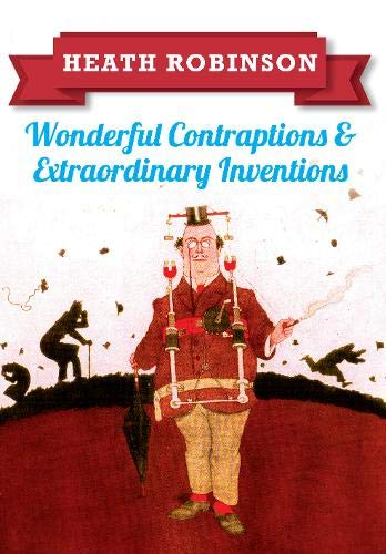 Heath Robinson: Wonderful Contraptions and Extraordinary Inventions: William Heath Robinson