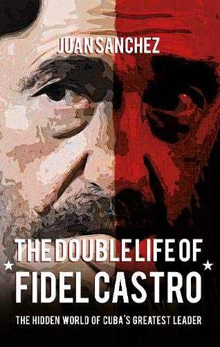 9781445648156: The Double Life of Fidel Castro: The Hidden World of Cuba's Greatest Leader