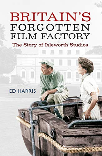 Britain's Forgotten Film Factory: The Story of Isleworth Studios: Harris, Ed