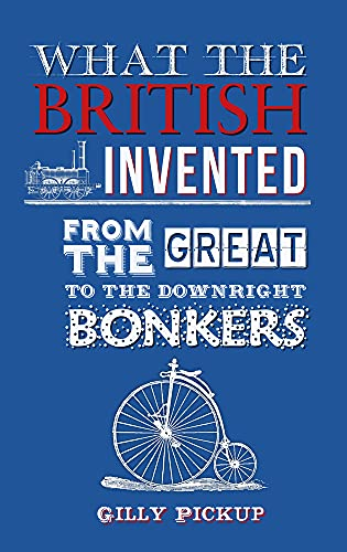 What the British Invented: From the Great to the Downright Bonkers: Gilly Pickup