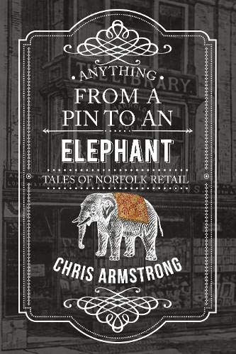 9781445656526: Anything From a Pin to an Elephant: Tales of Norfolk Retail