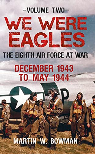 We Were Eagles: The Eighth Air Force at War: Volume 2: December 1943 to May 1944: Bowman, Martin W.