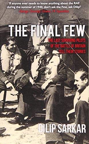The Final Few: The Last Surviving Pilots of the Battle of Britain Tell Their Stories: Dilip Sarkar