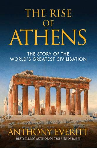 The Rise of Athens: The Story of the World's Greatest Civilisation: Anthony Everitt
