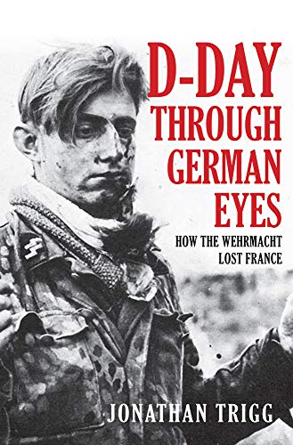 D-Day Through German Eyes: How the Wehrmacht: Jonathan Trigg