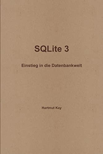 Sqlite 3 - Einstieg in die Datenbankwelt German Edition: Hartmut Kay