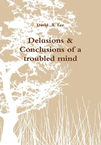 Delusions and Conclusions of a Troubled Mind - David A Lee