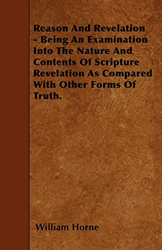 Reason And Revelation - Being An Examination Into The Nature And Contents Of Scripture Revelation ...