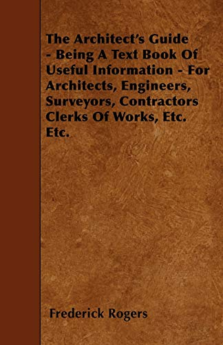 The Architects Guide - Being a Text Book of Useful Information - For Architects, Engineers, ...