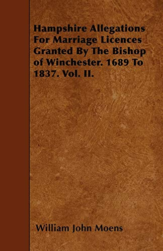 Hampshire Allegations For Marriage Licences Granted By The Bishop of Winchester. 1689 To 1837. Vol....