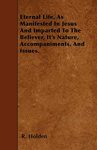 Eternal Life, As Manifested In Jesus And Imparted To The Believer, Its Nature, Accompaniments, And ...
