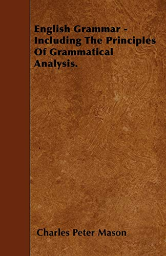 English Grammar - Including The Principles Of Grammatical Analysis.: Charles Peter Mason