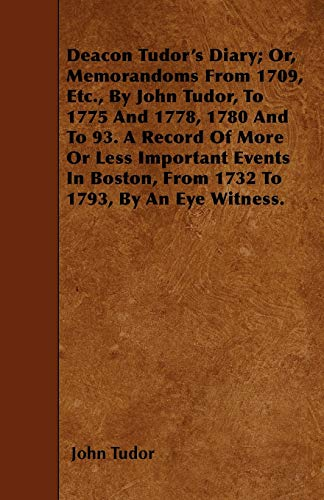 9781446006375: Deacon Tudor's Diary; Or, Memorandoms From 1709, Etc., By John Tudor, To 1775 And 1778, 1780 And To 93. A Record Of More Or Less Important Events In Boston, From 1732 To 1793, By An Eye Witness.