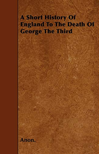 A Short History Of England To The Death Of George The Third: Anon.