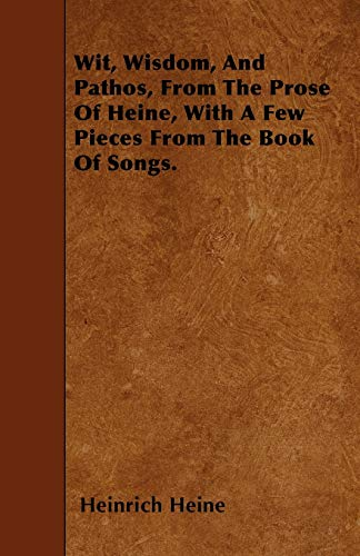 9781446007549: Wit, Wisdom, And Pathos, From The Prose Of Heine, With A Few Pieces From The Book Of Songs.