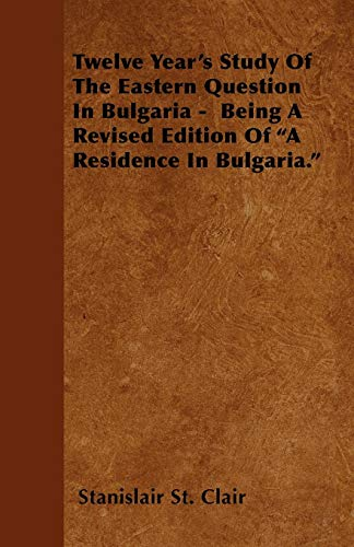 9781446007778: Twelve Year's Study Of The Eastern Question In Bulgaria - Being A Revised Edition Of