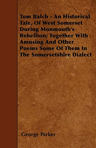 Tom Balch - An Historical Tale, Of West Somerset During Monmouth's Rebellion; Together With Amusing And Other Poems Some Of Them In The Somersetshire Dialect (1446008479) by George Parker