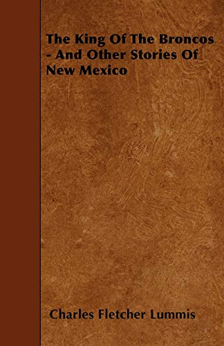 The King Of The Broncos - And Other Stories Of New Mexico: Charles Fletcher Lummis