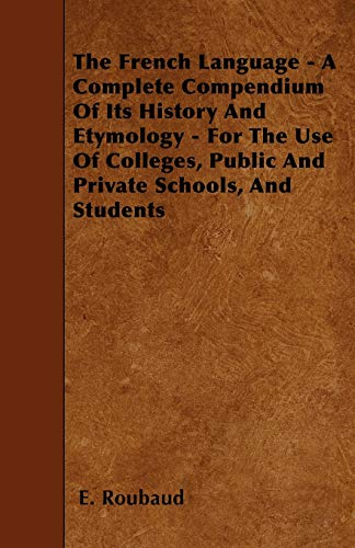 9781446010747: The French Language - A Complete Compendium Of Its History And Etymology - For The Use Of Colleges, Public And Private Schools, And Students
