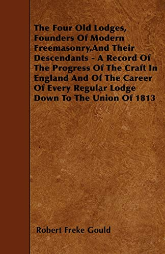 9781446011539: The Four Old Lodges, Founders Of Modern Freemasonry,And Their Descendants - A Record Of The Progress Of The Craft In England And Of The Career Of Every Regular Lodge Down To The Union Of 1813
