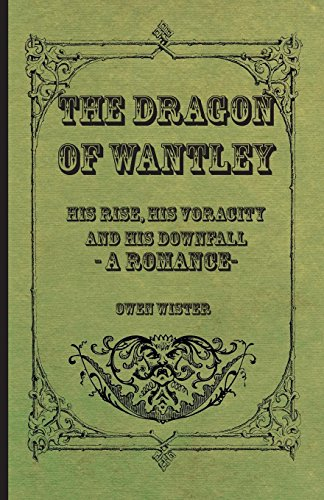 The Dragon Of Wantley - His Rise, His Voracity And His Downfall - A Romance: Owen Wister