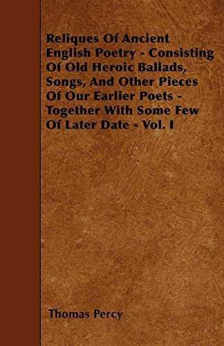9781446013878: Reliques Of Ancient English Poetry - Consisting Of Old Heroic Ballads, Songs, And Other Pieces Of Our Earlier Poets - Together With Some Few Of Later Date - Vol. I