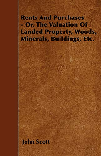 Rents And Purchases - Or, The Valuation Of Landed Property, Woods, Minerals, Buildings, Etc.: John ...