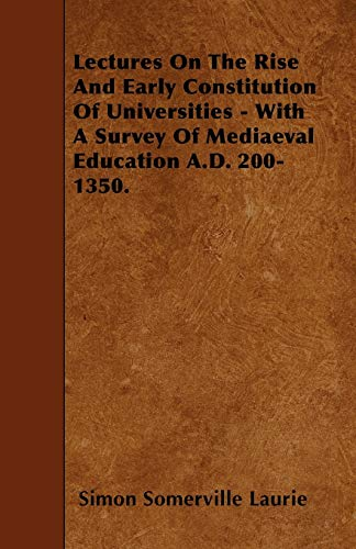 Lectures On The Rise And Early Constitution Of Universities - With A Survey Of Mediaeval Education ...
