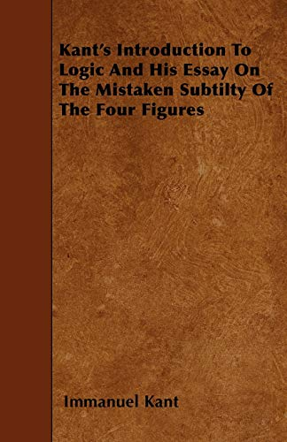 9781446016961: Kant's Introduction to Logic and His Essay on the Mistaken Subtilty of the Four Figures