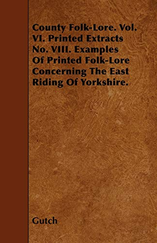 County Folk-Lore. Vol. VI. Printed Extracts No. VIII. Examples Of Printed Folk-Lore Concerning The ...