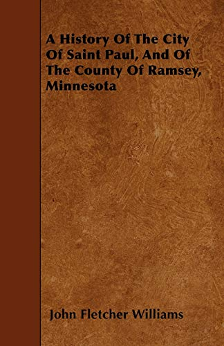9781446022269: A History Of The City Of Saint Paul, And Of The County Of Ramsey, Minnesota