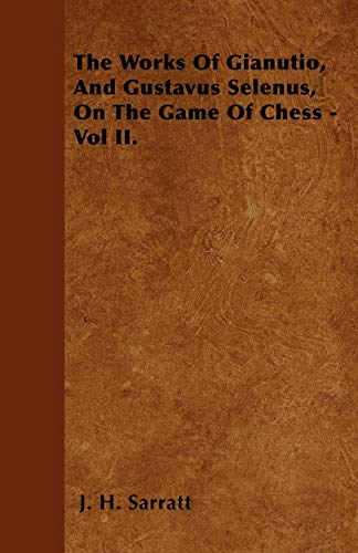 The Works Of Gianutio, And Gustavus Selenus, On The Game Of Chess - Vol II.: J. H. Sarratt