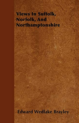 Views In Suffolk, Norfolk, And Northamptonshire: Edward Wedlake Brayley