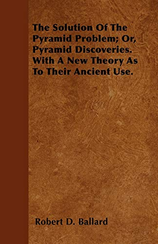 9781446023426: The Solution Of The Pyramid Problem; Or, Pyramid Discoveries. With A New Theory As To Their Ancient Use.