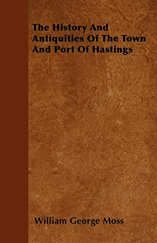 The History And Antiquities Of The Town And Port Of Hastings: William George Moss