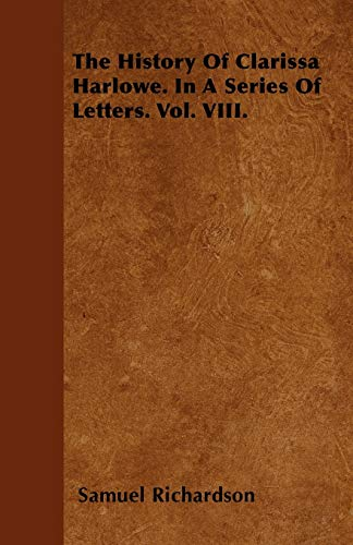 The History Of Clarissa Harlowe. In A Series Of Letters. Vol. VIII.: Samuel Richardson