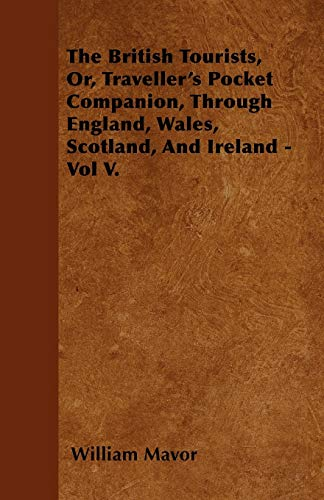 The British Tourists, Or, Travellers Pocket Companion, Through England, Wales, Scotland, And ...