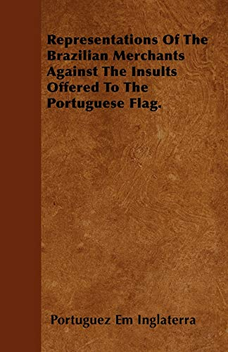 Representations Of The Brazilian Merchants Against The Insults Offered To The Portuguese Flag.: ...