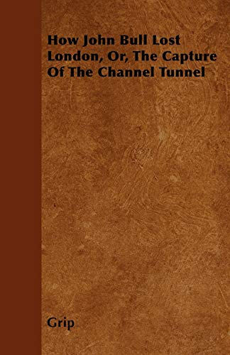 9781446027158: How John Bull Lost London, Or, The Capture Of The Channel Tunnel