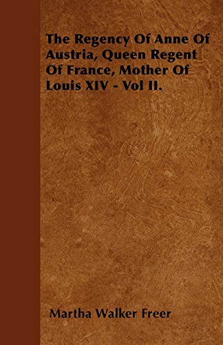 The Regency Of Anne Of Austria, Queen Regent Of France, Mother Of Louis XIV - Vol II.: Martha ...