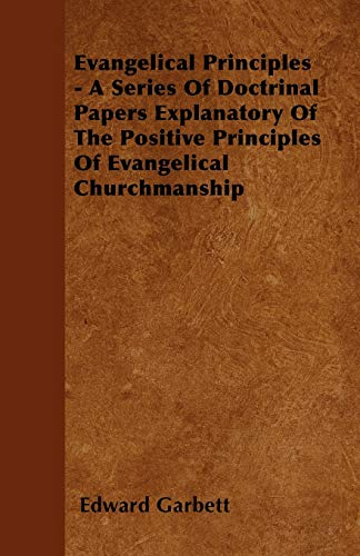 Evangelical Principles - A Series Of Doctrinal Papers Explanatory Of The Positive Principles Of ...