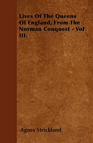 Lives Of The Queens Of England, From The Norman Conquest - Vol III.: Agnes Strickland