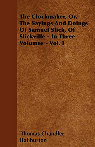 The Clockmaker, Or, The Sayings And Doings Of Samuel Slick, Of Slickville - In Three Volumes - Vol....