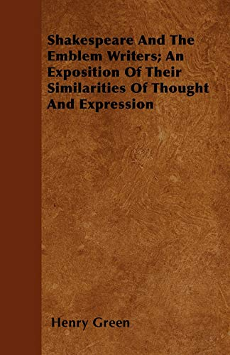 Shakespeare And The Emblem Writers; An Exposition Of Their Similarities Of Thought And Expression (1446039536) by Henry Green