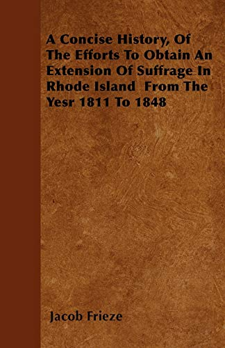 A Concise History, Of The Efforts To Obtain An Extension Of Suffrage In Rhode Island From The Yesr ...