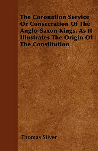 The Coronation Service Or Consecration Of The Anglo-Saxon Kings, As It Illustrates The Origin Of ...