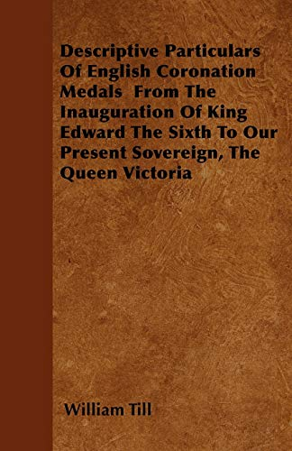 Descriptive Particulars Of English Coronation Medals From The Inauguration Of King Edward The Sixth...