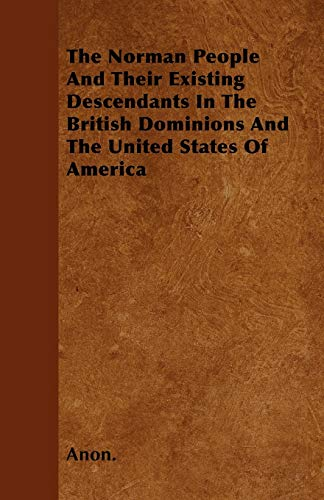 9781446043745: The Norman People and Their Existing Descendants in the British Dominions and the United States of America