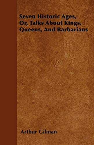 Seven Historic Ages, Or, Talks About Kings, Queens, And Barbarians: Arthur Gilman