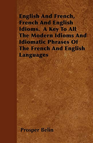 English and French, French and English Idioms. a Key to All the Modern Idioms and Idiomatic Phrases...